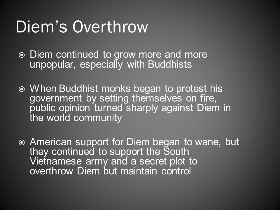 Diem's Overthrow Diem continued to grow more and more unpopular, especially with Buddhists.