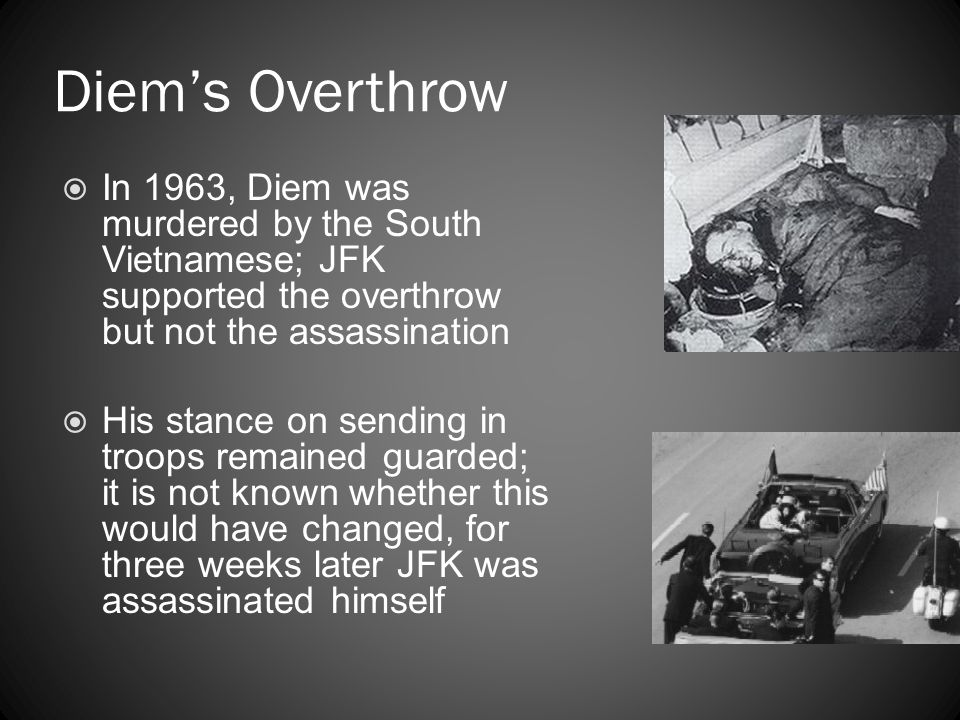 Diem's Overthrow In 1963, Diem was murdered by the South Vietnamese; JFK supported the overthrow but not the assassination.
