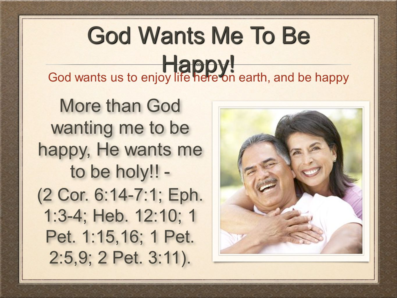God Wants Me To Be Happy! God wants us to enjoy life here on earth, and be happy.