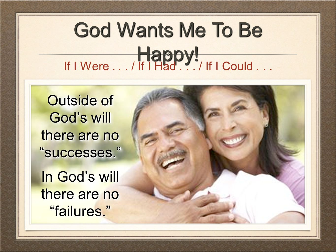 God Wants Me To Be Happy! If I Were . . . / If I Had . . . / If I Could . . . Outside of God's will there are no successes.