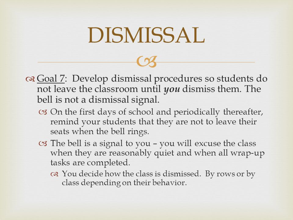 DISMISSAL Goal 7: Develop dismissal procedures so students do not leave the classroom until you dismiss them. The bell is not a dismissal signal.