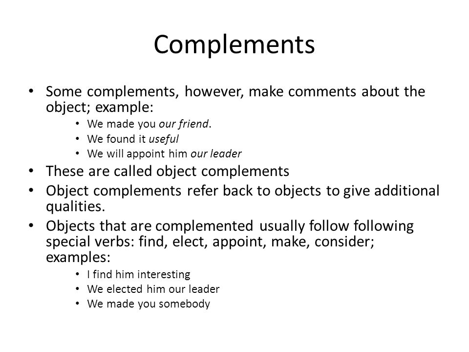 Complements Some complements, however, make comments about the object; example: We made you our friend.