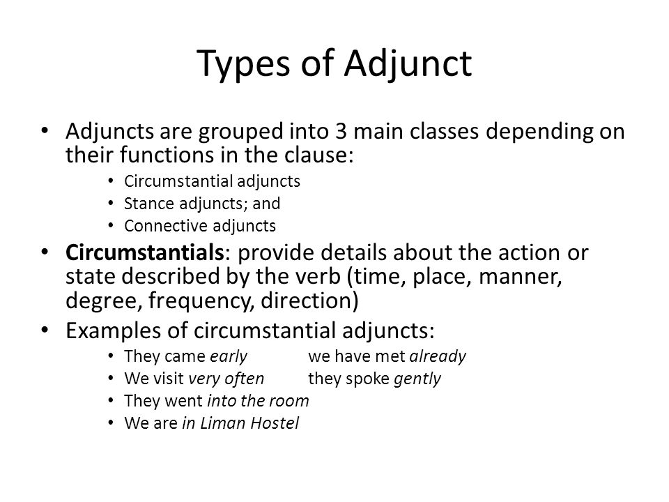 Types of Adjunct Adjuncts are grouped into 3 main classes depending on their functions in the clause: