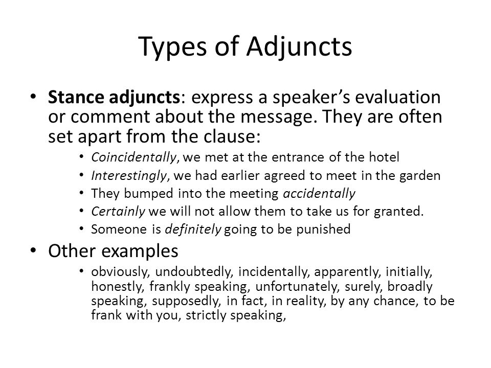 Types of Adjuncts Stance adjuncts: express a speaker's evaluation or comment about the message. They are often set apart from the clause: