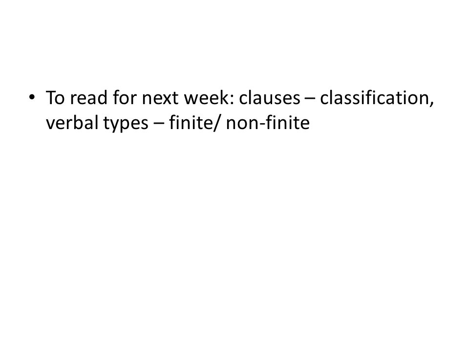 To read for next week: clauses – classification, verbal types – finite/ non-finite