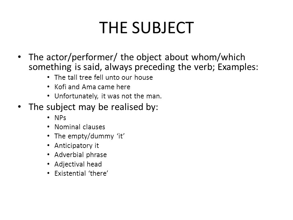 THE SUBJECT The actor/performer/ the object about whom/which something is said, always preceding the verb; Examples: