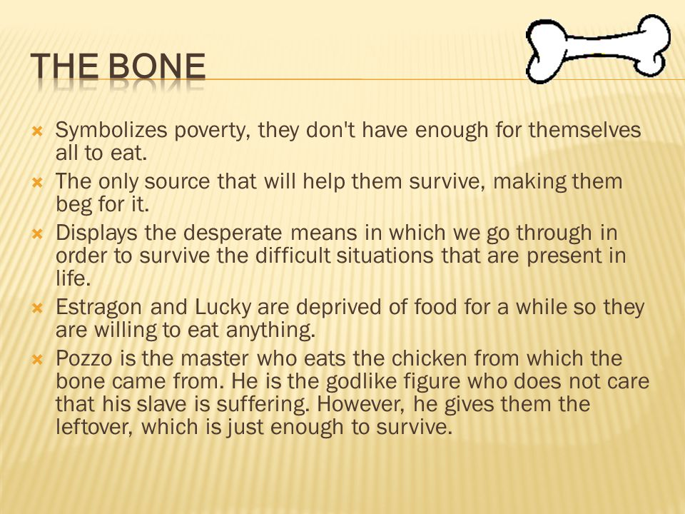 The Bone Symbolizes poverty, they don t have enough for themselves all to eat. The only source that will help them survive, making them beg for it.