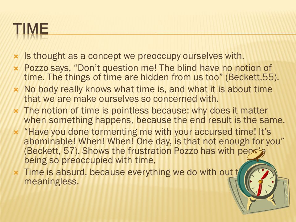 Time Is thought as a concept we preoccupy ourselves with.