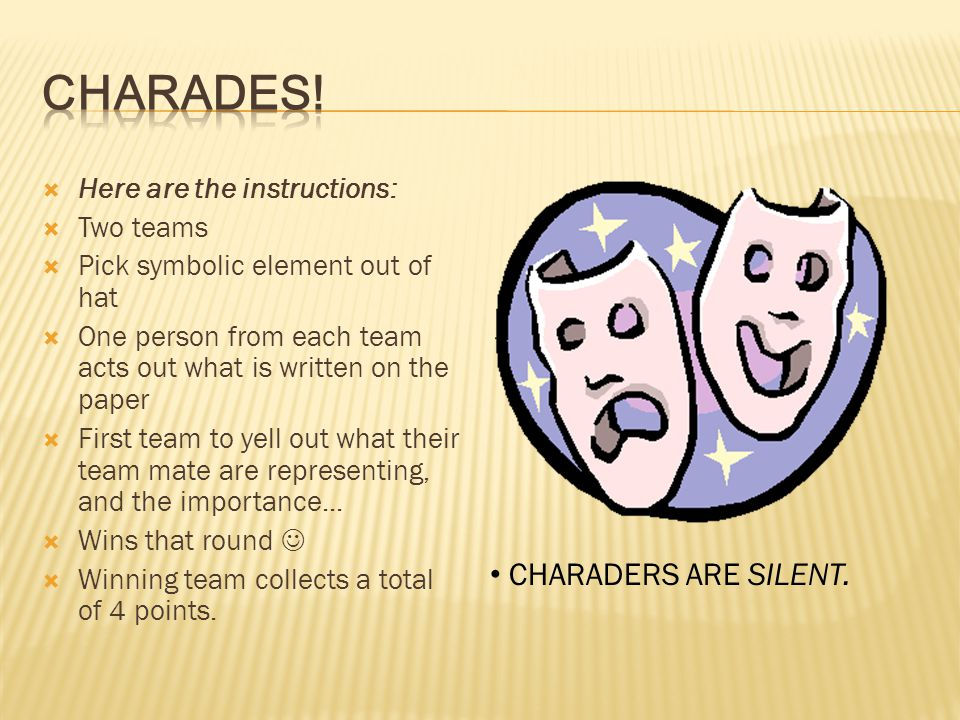 CHARADES! CHARADERS ARE SILENT. Here are the instructions: Two teams