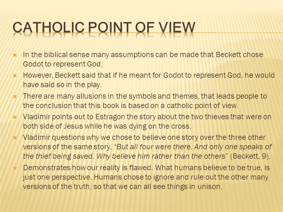 Catholic Point of View In the biblical sense many assumptions can be made that Beckett chose Godot to represent God.