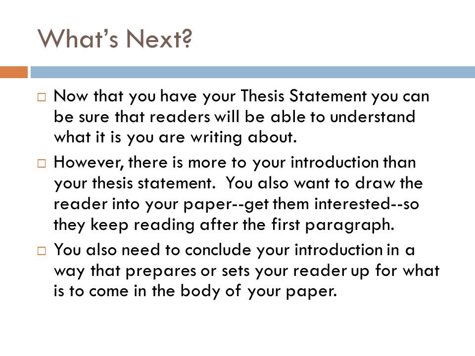 What's Next Now that you have your Thesis Statement you can be sure that readers will be able to understand what it is you are writing about.
