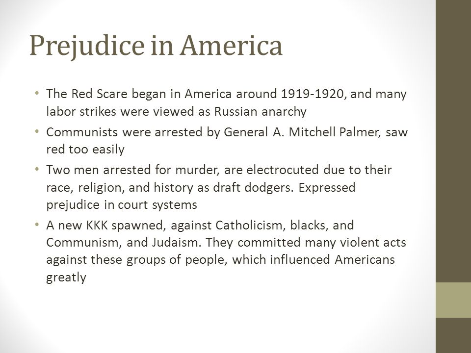 Prejudice in America The Red Scare began in America around 1919-1920, and many labor strikes were viewed as Russian anarchy.