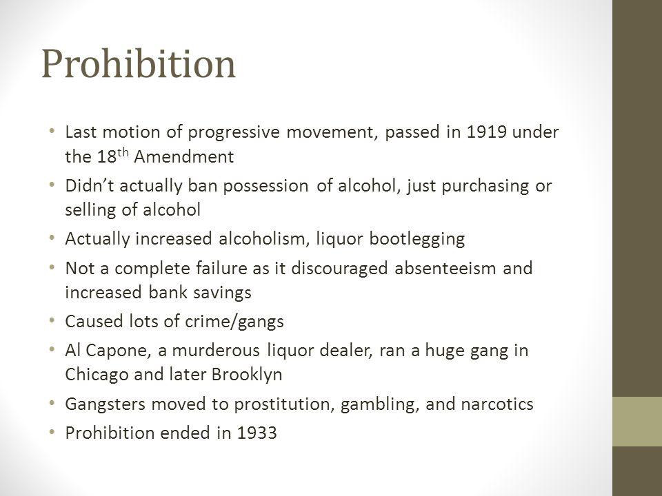 Prohibition Last motion of progressive movement, passed in 1919 under the 18th Amendment.