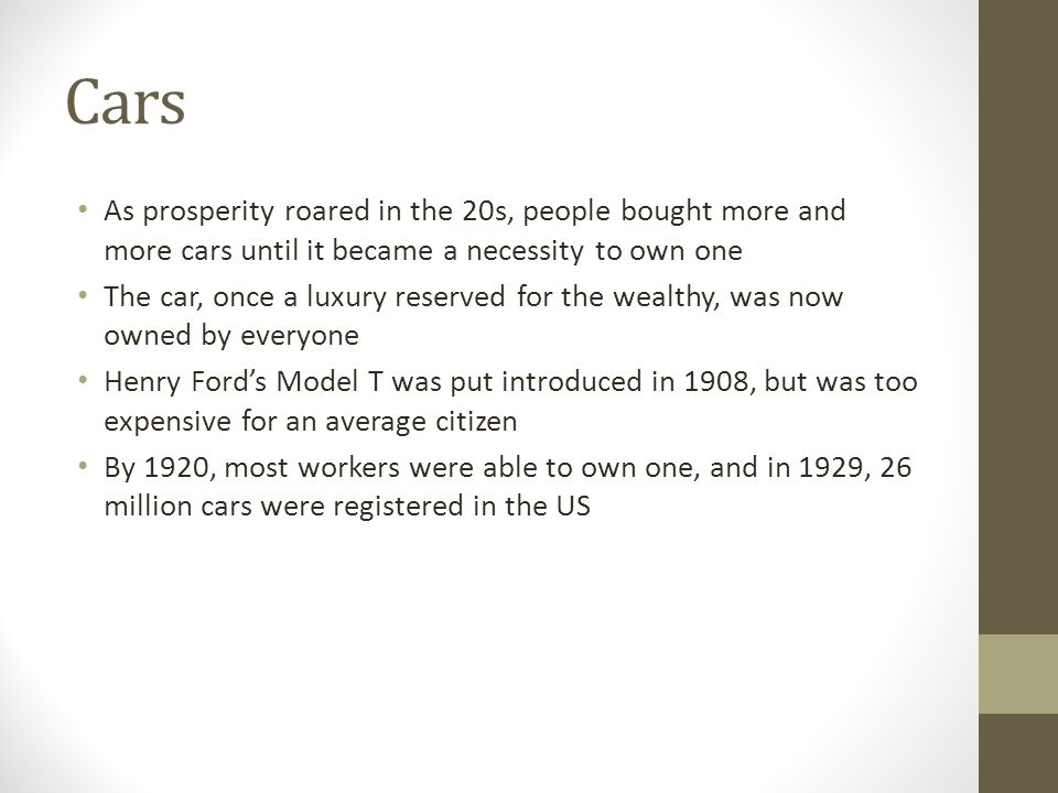 Cars As prosperity roared in the 20s, people bought more and more cars until it became a necessity to own one.