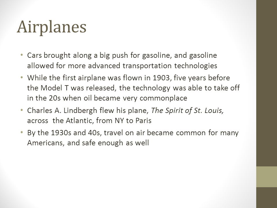 Airplanes Cars brought along a big push for gasoline, and gasoline allowed for more advanced transportation technologies.