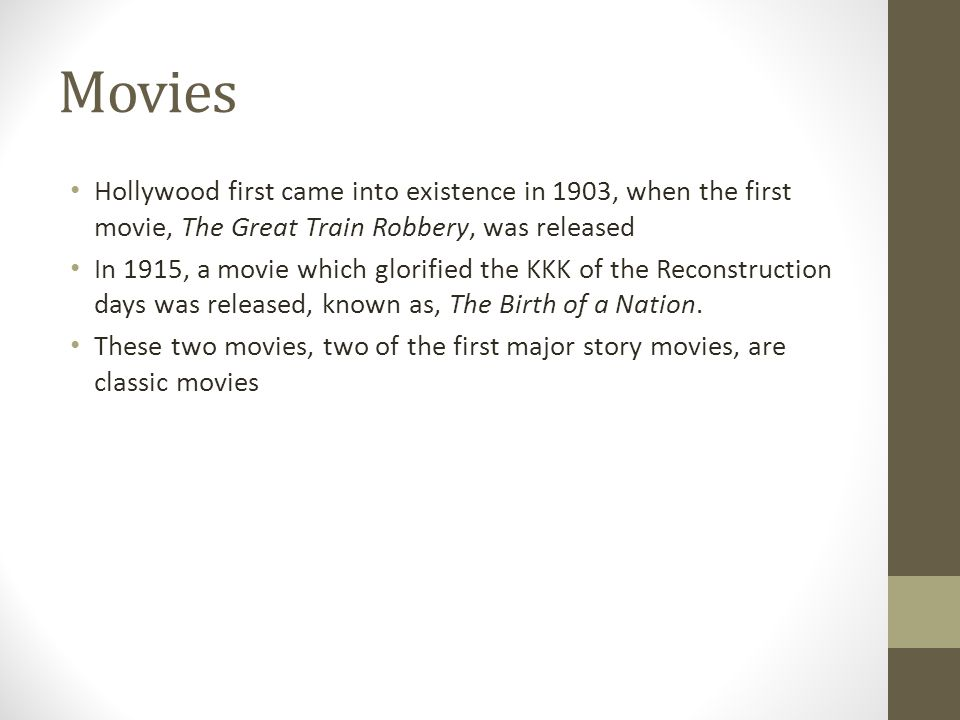 Movies Hollywood first came into existence in 1903, when the first movie, The Great Train Robbery, was released.