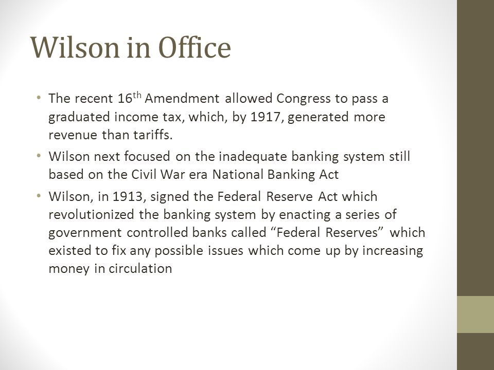 Wilson in Office The recent 16th Amendment allowed Congress to pass a graduated income tax, which, by 1917, generated more revenue than tariffs.