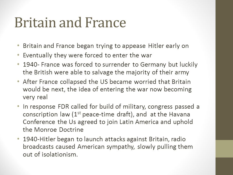 Britain and France Britain and France began trying to appease Hitler early on. Eventually they were forced to enter the war.