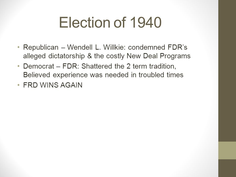 Election of 1940 Republican – Wendell L. Willkie: condemned FDR's alleged dictatorship & the costly New Deal Programs.