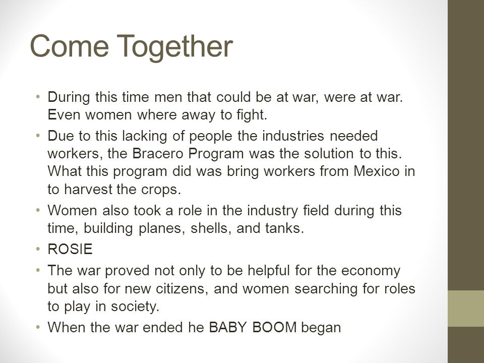 Come Together During this time men that could be at war, were at war. Even women where away to fight.