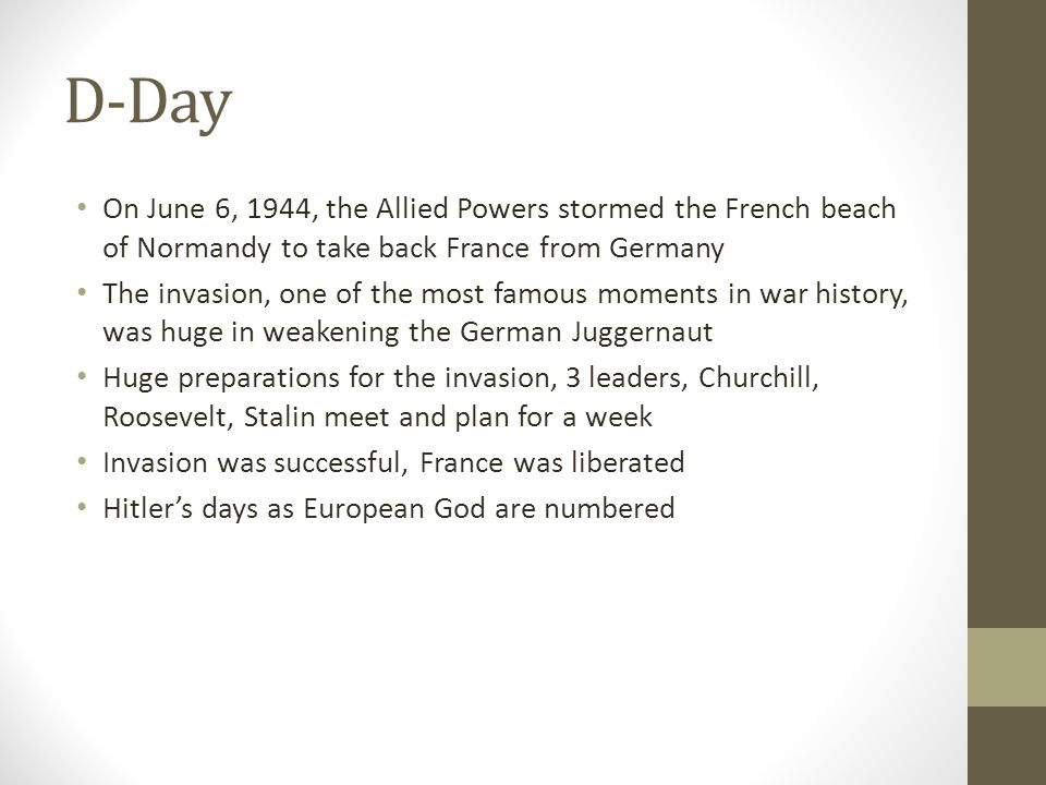 D-Day On June 6, 1944, the Allied Powers stormed the French beach of Normandy to take back France from Germany.