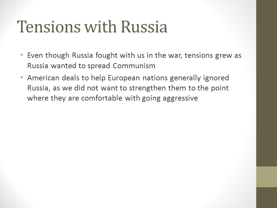 Tensions with Russia Even though Russia fought with us in the war, tensions grew as Russia wanted to spread Communism.