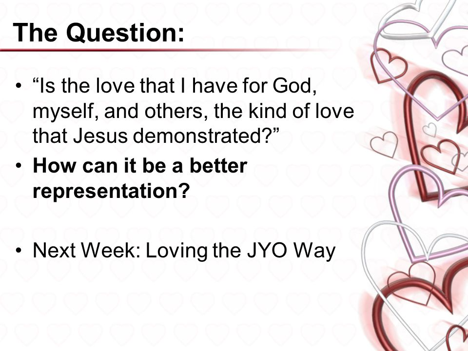 The Question: Is the love that I have for God, myself, and others, the kind of love that Jesus demonstrated
