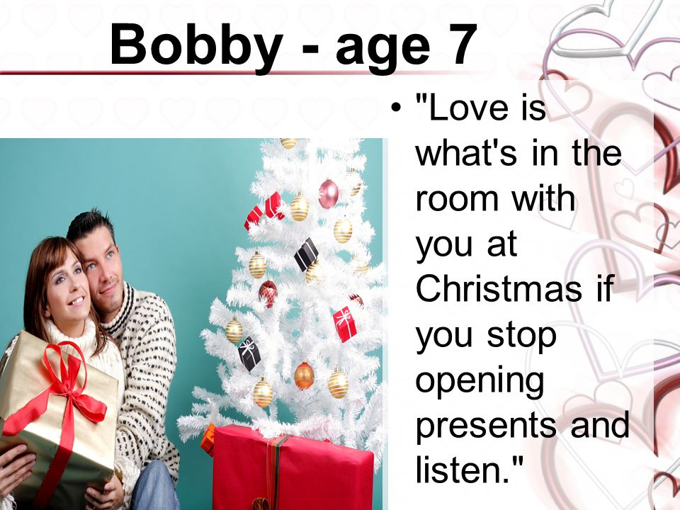 Bobby - age 7 Love is what s in the room with you at Christmas if you stop opening presents and listen.