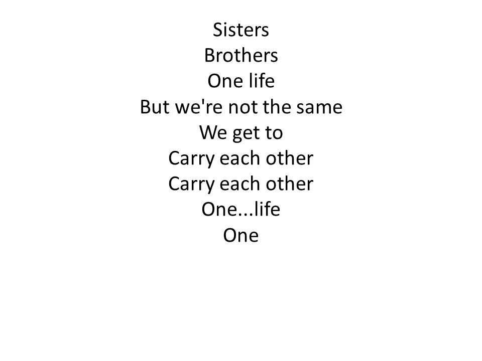 Sisters Brothers One life But we re not the same We get to Carry each other One...life One