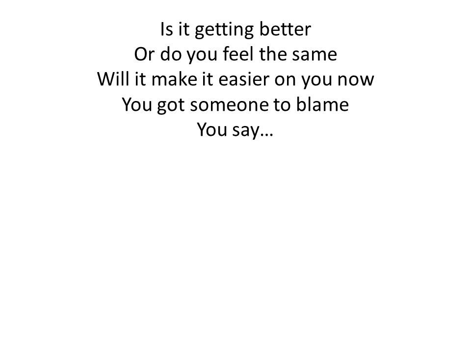 Will it make it easier on you now You got someone to blame You say…