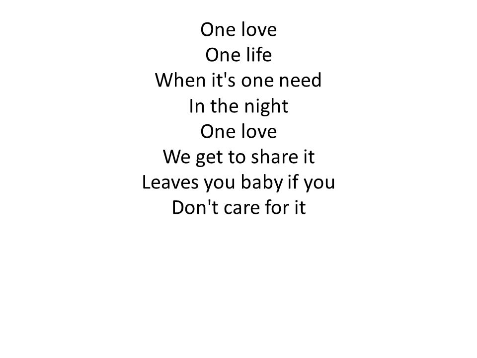 One love One life. When it s one need. In the night. We get to share it. Leaves you baby if you.