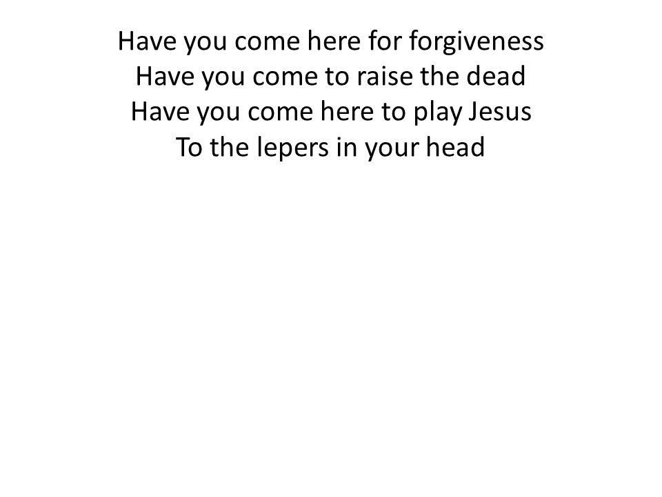 Have you come here for forgiveness Have you come to raise the dead