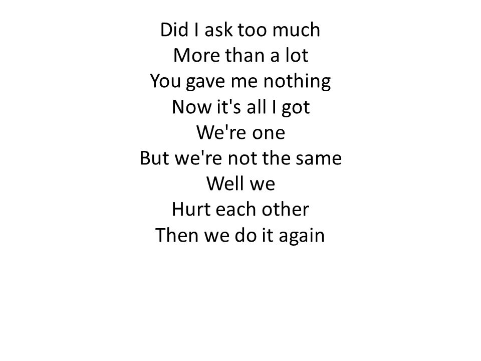 Did I ask too much More than a lot. You gave me nothing. Now it s all I got. We re one. But we re not the same.