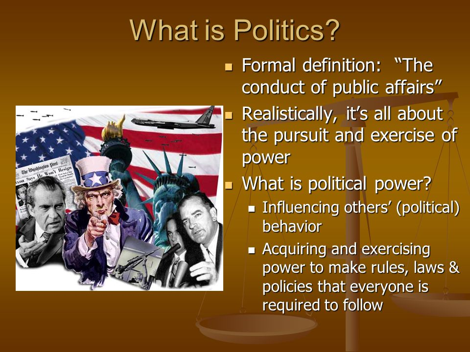 What is Politics Formal definition: The conduct of public affairs