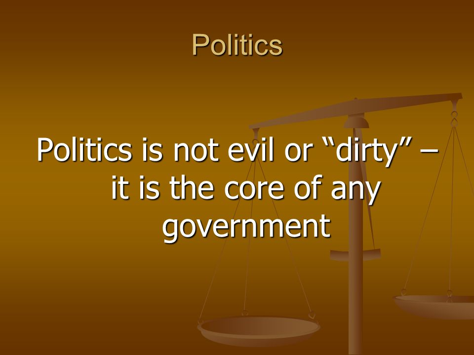 Politics is not evil or dirty – it is the core of any government
