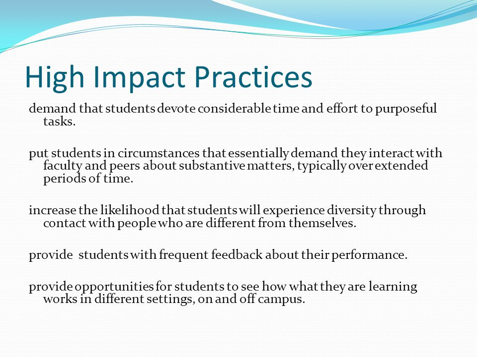 High Impact Practices demand that students devote considerable time and effort to purposeful tasks.