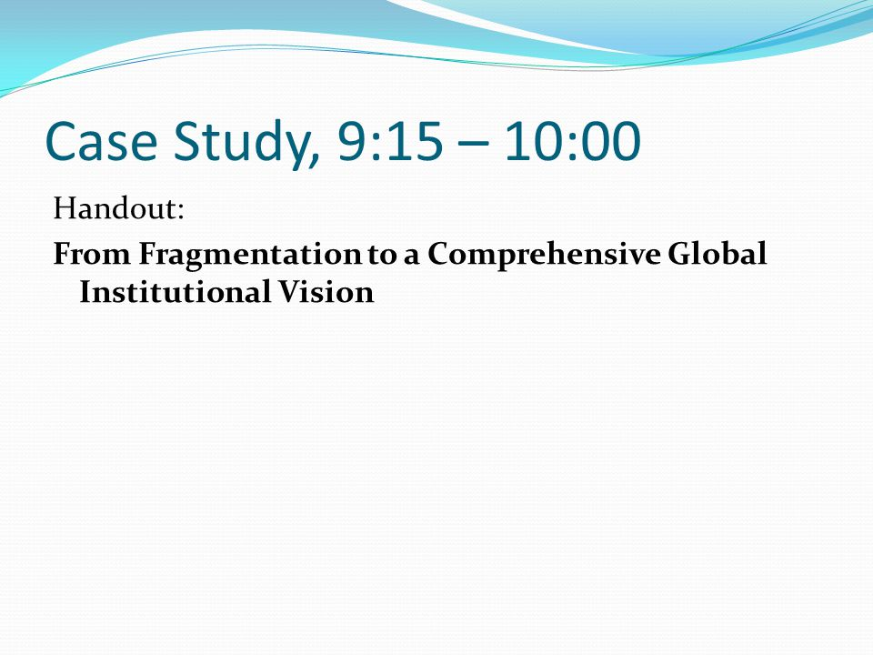 Case Study, 9:15 – 10:00 Handout: From Fragmentation to a Comprehensive Global Institutional Vision