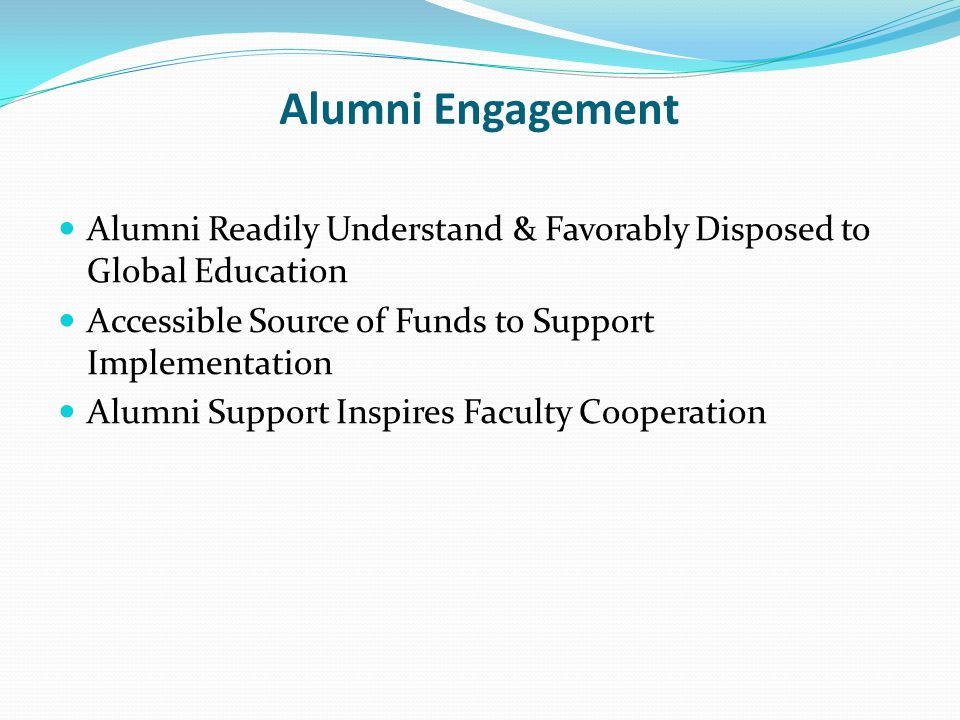 Alumni Engagement Alumni Readily Understand & Favorably Disposed to Global Education. Accessible Source of Funds to Support Implementation.