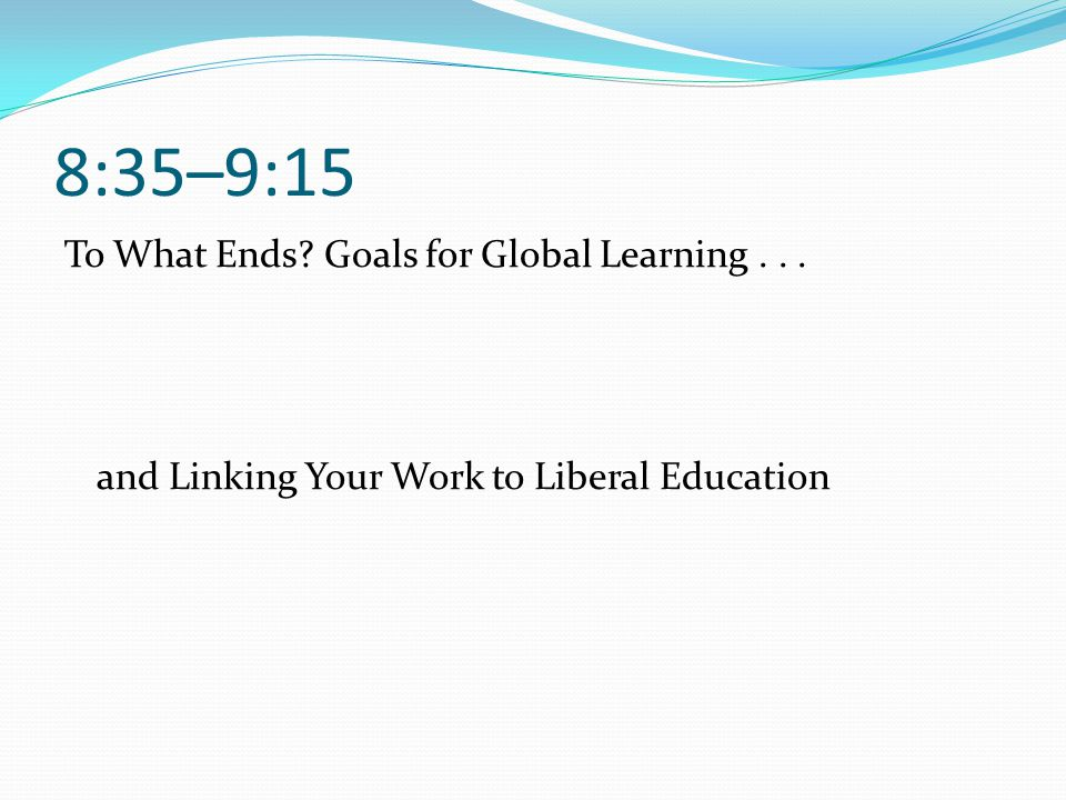 8:35–9:15 To What Ends Goals for Global Learning . . . and Linking Your Work to Liberal Education