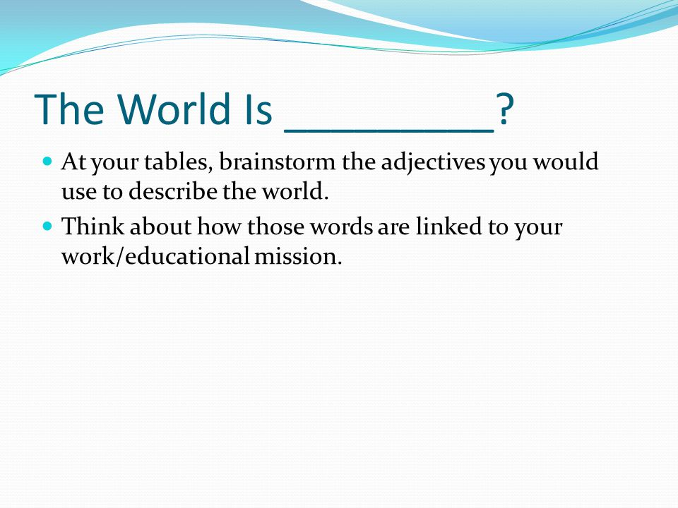 The World Is _________ At your tables, brainstorm the adjectives you would use to describe the world.