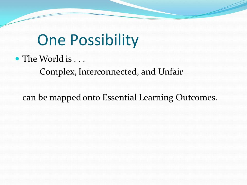 One Possibility The World is . . . Complex, Interconnected, and Unfair