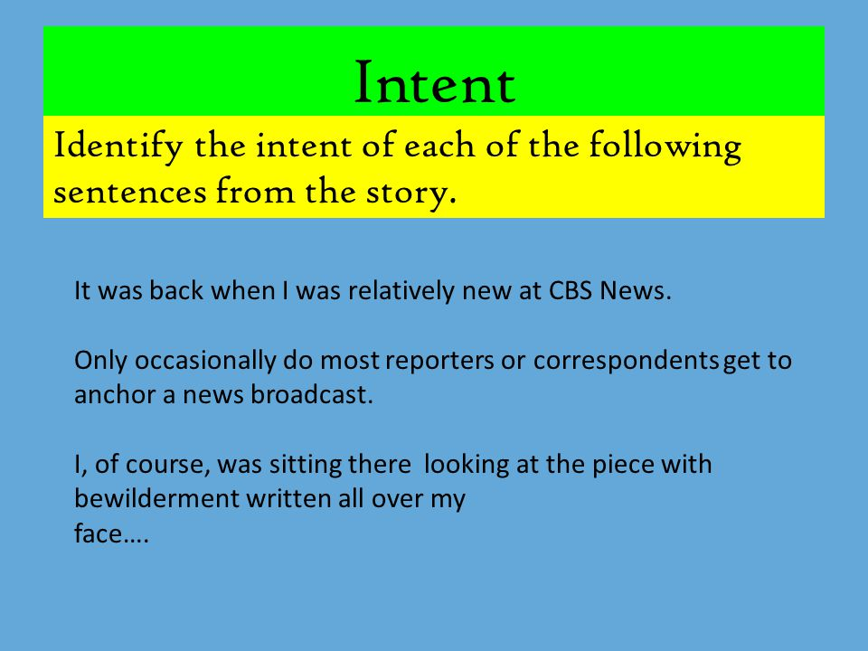 Intent Identify the intent of each of the following sentences from the story. It was back when I was relatively new at CBS News.
