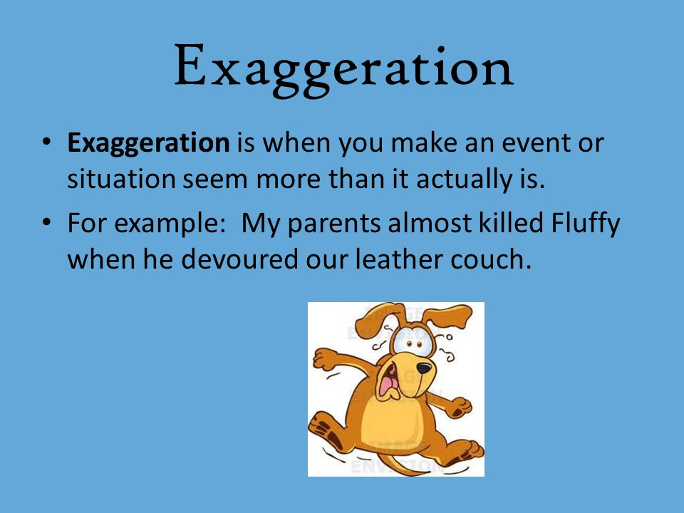 Exaggeration Exaggeration is when you make an event or situation seem more than it actually is.