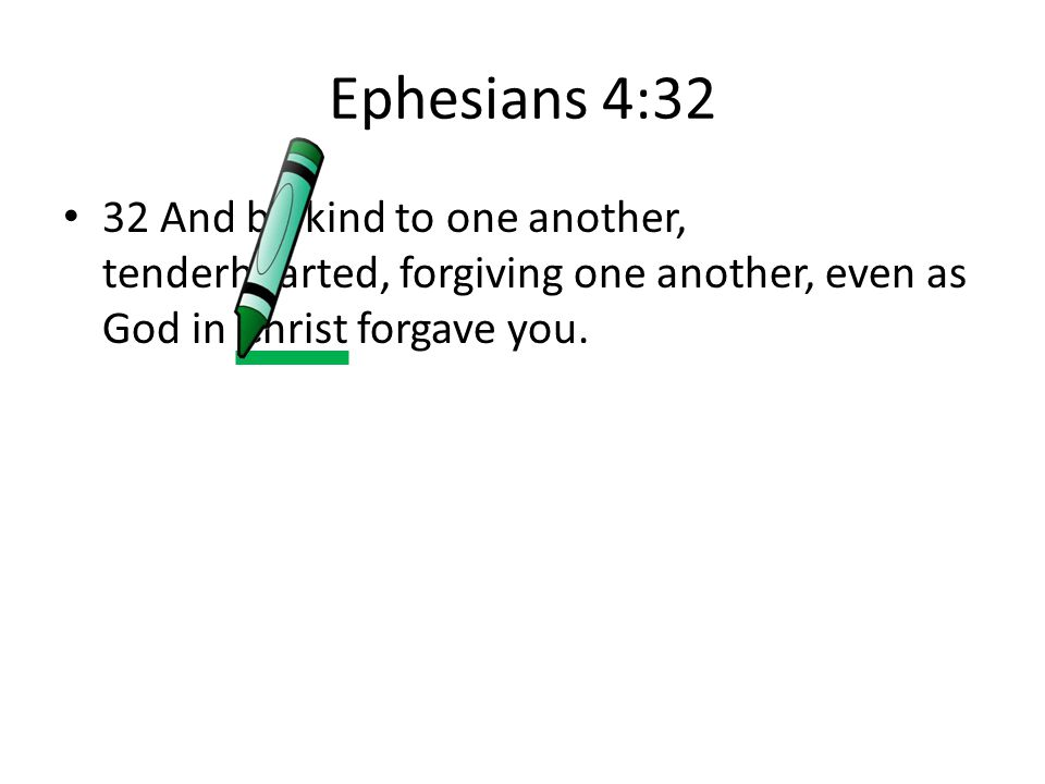 Ephesians 4:32 32 And be kind to one another, tenderhearted, forgiving one another, even as God in Christ forgave you.