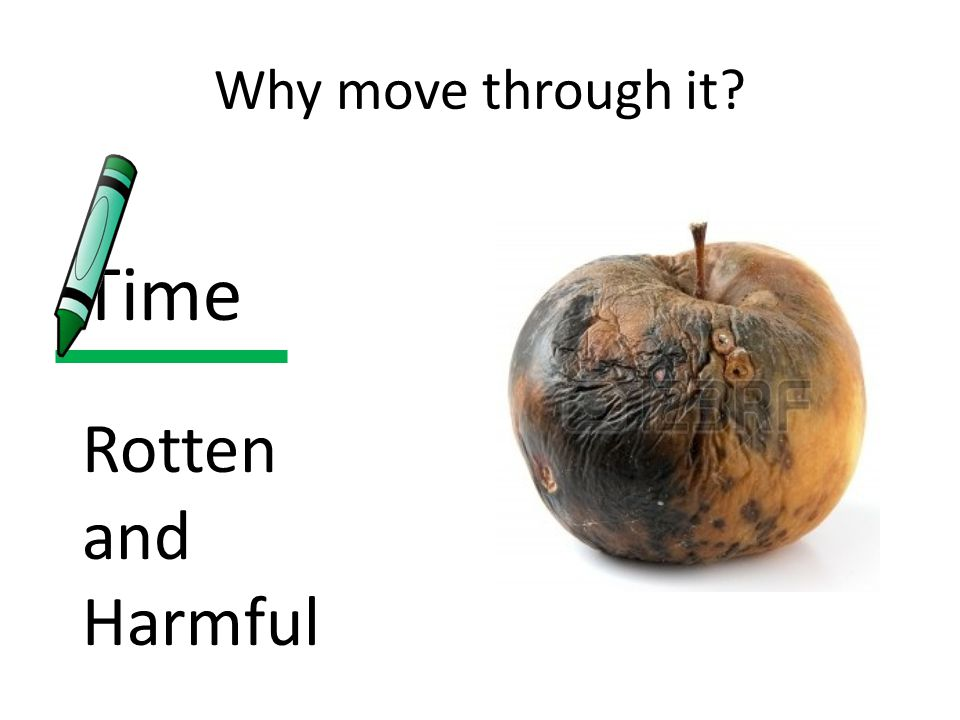 Why move through it Time Rotten and Harmful