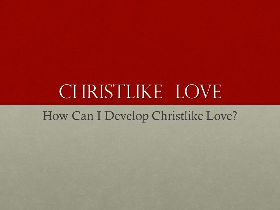 How Can I Develop Christlike Love