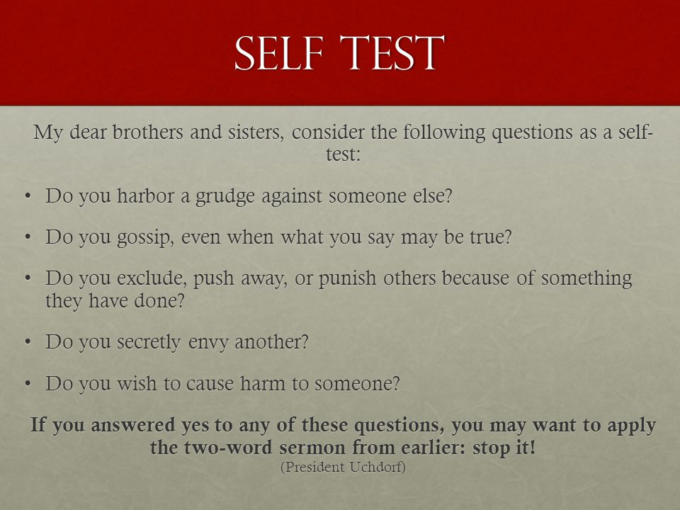 Self Test My dear brothers and sisters, consider the following questions as a self- test: Do you harbor a grudge against someone else