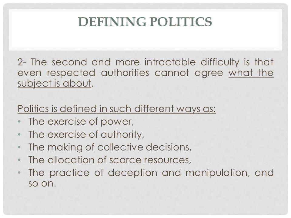 Defining politics 2- The second and more intractable difficulty is that even respected authorities cannot agree what the subject is about.