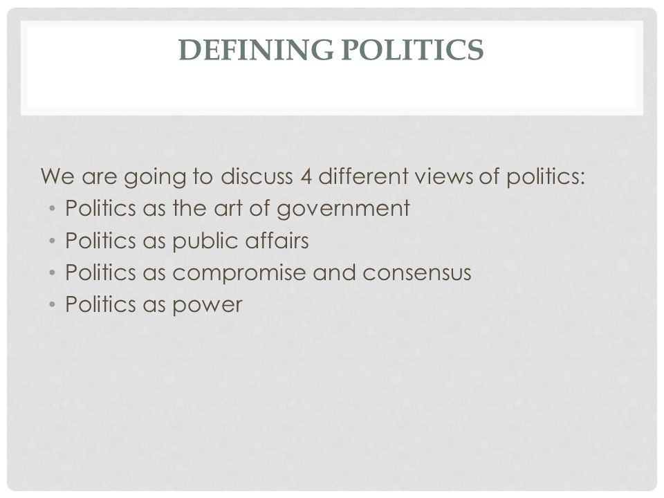 Defining politics We are going to discuss 4 different views of politics: Politics as the art of government.