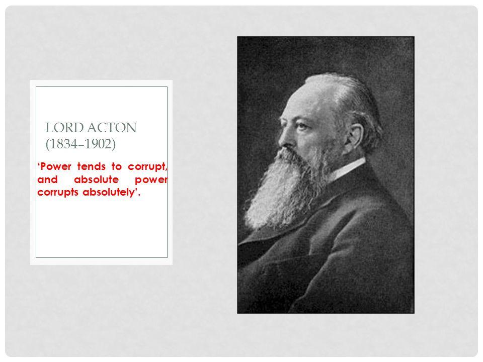 Lord Acton (1834–1902) 'Power tends to corrupt, and absolute power corrupts absolutely'.